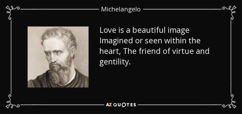 Love is a beautiful image Imagined or seen within the heart, The friend of virtue and gentility. - Michelangelo