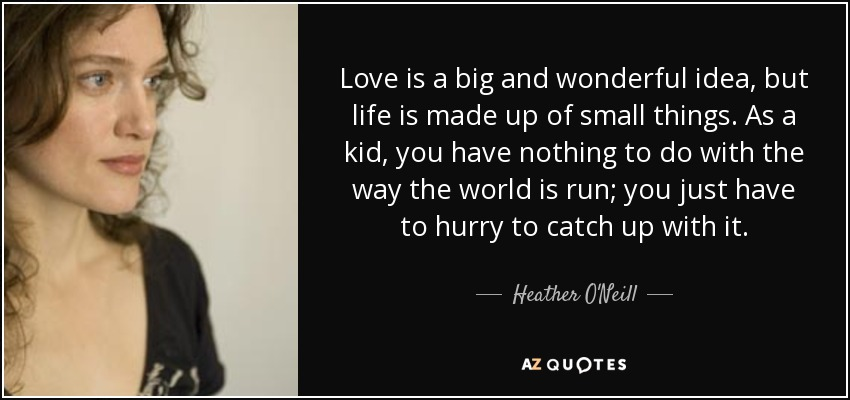 Love is a big and wonderful idea, but life is made up of small things. As a kid, you have nothing to do with the way the world is run; you just have to hurry to catch up with it. - Heather O'Neill