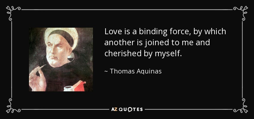 Love is a binding force, by which another is joined to me and cherished by myself. - Thomas Aquinas