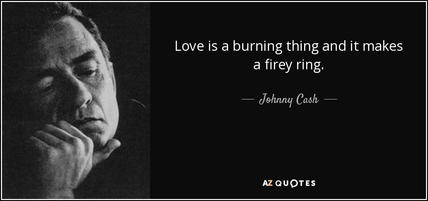 Love is a burning thing and it makes a firey ring. - Johnny Cash