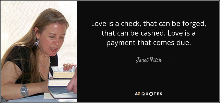 Love is a check, that can be forged, that can be cashed. Love is a payment that comes due. - Janet Fitch