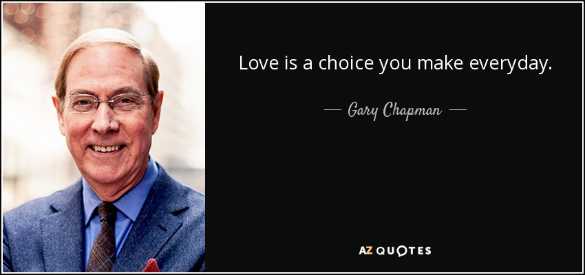 Love is a choice you make everyday. - Gary Chapman