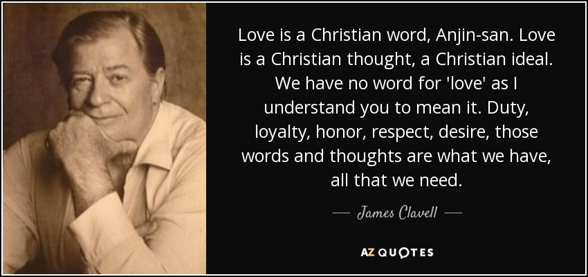 Love is a Christian word, Anjin-san. Love is a Christian thought, a Christian ideal. We have no word for 'love' as I understand you to mean it. Duty, loyalty, honor, respect, desire, those words and thoughts are what we have, all that we need. - James Clavell