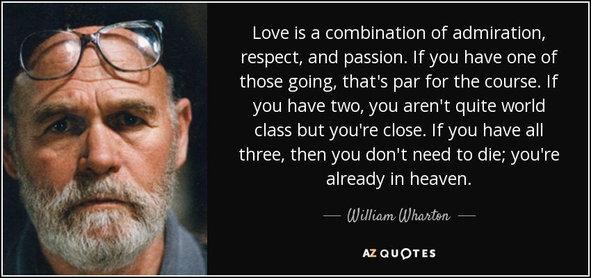 Love is a combination of admiration, respect, and passion. If you have one of those going, that's par for the course. If you have two, you aren't quite world class but you're close. If you have all three, then you don't need to die; you're already in heaven. - William Wharton