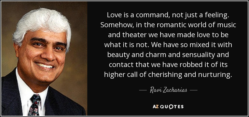 Love is a command, not just a feeling. Somehow, in the romantic world of music and theater we have made love to be what it is not. We have so mixed it with beauty and charm and sensuality and contact that we have robbed it of its higher call of cherishing and nurturing. - Ravi Zacharias