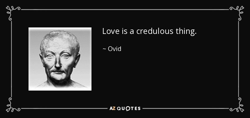 Love is a credulous thing. - Ovid