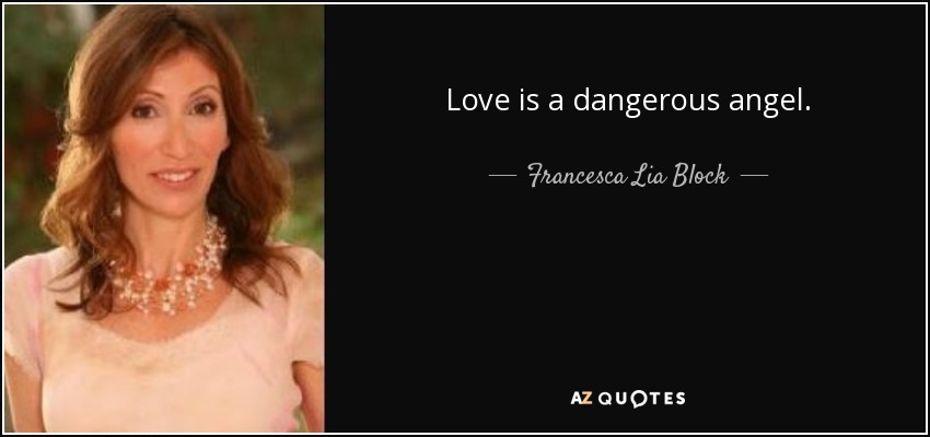 Love is a dangerous angel. - Francesca Lia Block