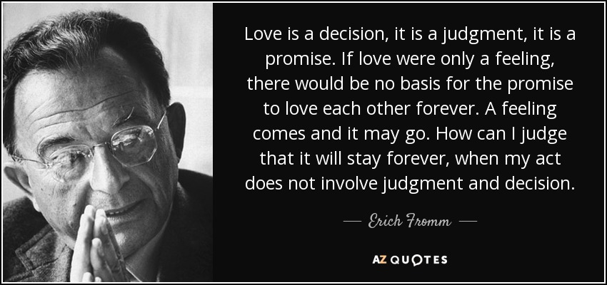 Love is a decision, it is a judgment, it is a promise. If love were only a feeling, there would be no basis for the promise to love each other forever. A feeling comes and it may go. How can I judge that it will stay forever, when my act does not involve judgment and decision. - Erich Fromm