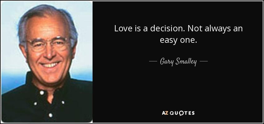 Love is a decision. Not always an easy one. - Gary Smalley