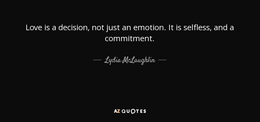 Love is a decision, not just an emotion. It is selfless, and a commitment. - Lydia McLaughlin