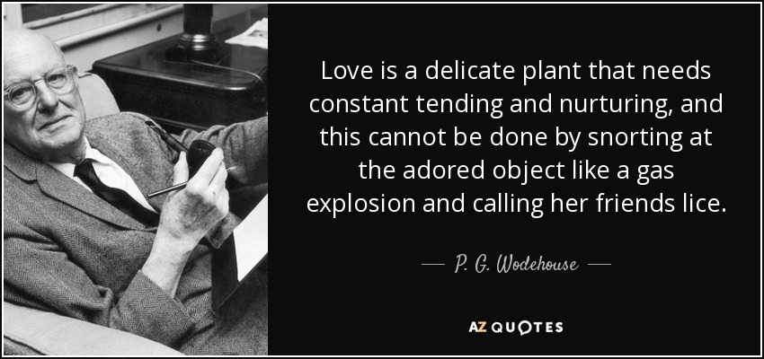 Love is a delicate plant that needs constant tending and nurturing, and this cannot be done by snorting at the adored object like a gas explosion and calling her friends lice. - P. G. Wodehouse