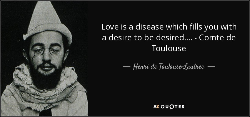 Love is a disease which fills you with a desire to be desired.... - Comte de Toulouse - Henri de Toulouse-Lautrec