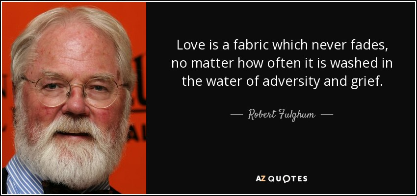 Love is a fabric which never fades, no matter how often it is washed in the water of adversity and grief. - Robert Fulghum