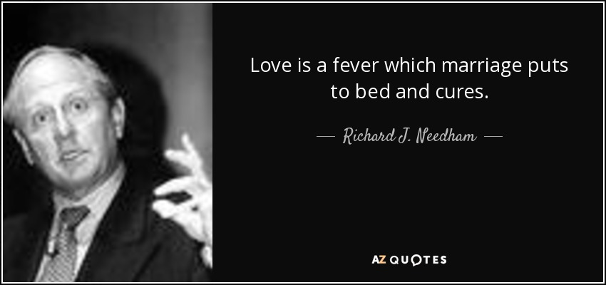 Love is a fever which marriage puts to bed and cures. - Richard J. Needham