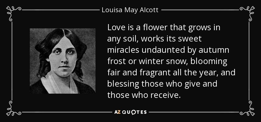 Love is a flower that grows in any soil, works its sweet miracles undaunted by autumn frost or winter snow, blooming fair and fragrant all the year, and blessing those who give and those who receive. - Louisa May Alcott