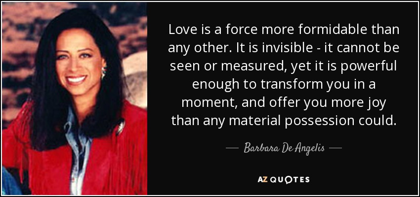Love is a force more formidable than any other. It is invisible - it cannot be seen or measured, yet it is powerful enough to transform you in a moment, and offer you more joy than any material possession could. - Barbara De Angelis