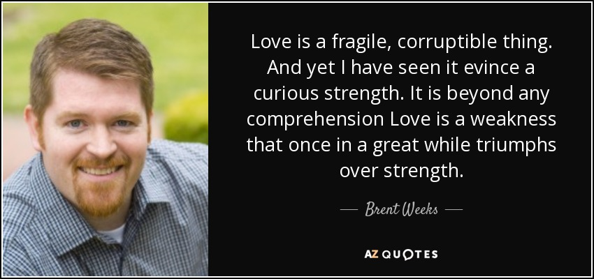 Love is a fragile, corruptible thing. And yet I have seen it evince a curious strength. It is beyond any comprehension Love is a weakness that once in a great while triumphs over strength. - Brent Weeks