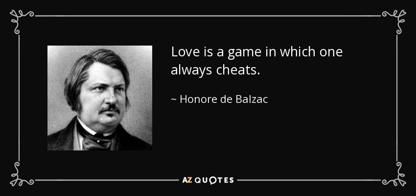 Love is a game in which one always cheats. - Honore de Balzac