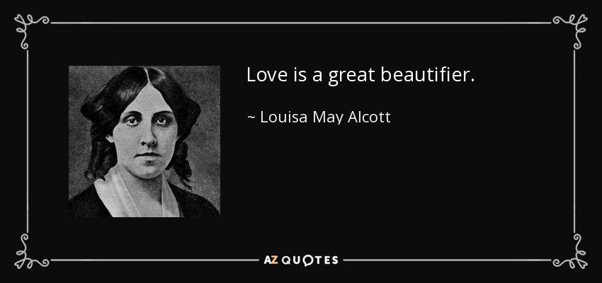 Love is a great beautifier. - Louisa May Alcott