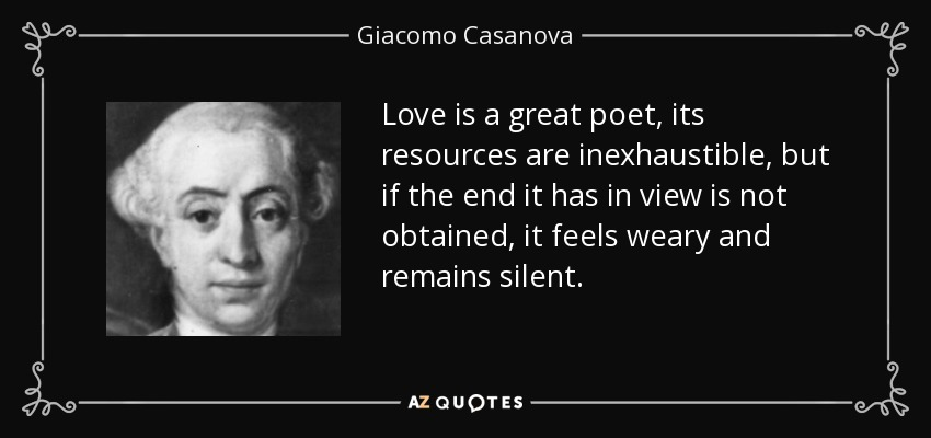 Love is a great poet, its resources are inexhaustible, but if the end it has in view is not obtained, it feels weary and remains silent. - Giacomo Casanova