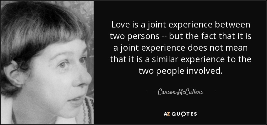 Love is a joint experience between two persons -- but the fact that it is a joint experience does not mean that it is a similar experience to the two people involved. - Carson McCullers