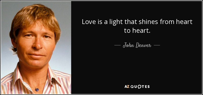 Love is a light that shines from heart to heart. - John Denver