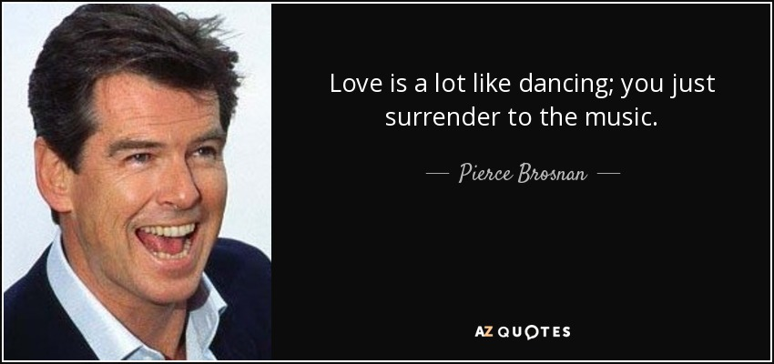 Love is a lot like dancing; you just surrender to the music. - Pierce Brosnan