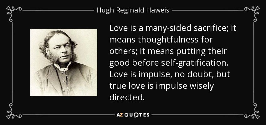 Love is a many-sided sacrifice; it means thoughtfulness for others; it means putting their good before self-gratification. Love is impulse, no doubt, but true love is impulse wisely directed. - Hugh Reginald Haweis