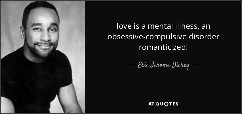 love is a mental illness, an obsessive-compulsive disorder romanticized! - Eric Jerome Dickey