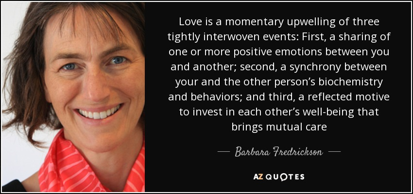 Love is a momentary upwelling of three tightly interwoven events: First, a sharing of one or more positive emotions between you and another; second, a synchrony between your and the other person's biochemistry and behaviors; and third, a reflected motive to invest in each other's well-being that brings mutual care - Barbara Fredrickson
