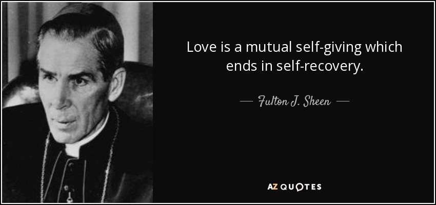 Love is a mutual self-giving which ends in self-recovery. - Fulton J. Sheen
