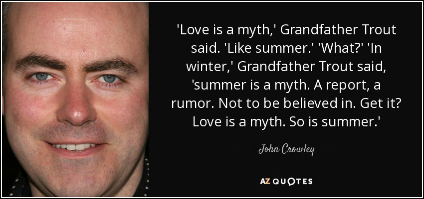 'Love is a myth,' Grandfather Trout said. 'Like summer.' 'What?' 'In winter,' Grandfather Trout said, 'summer is a myth. A report, a rumor. Not to be believed in. Get it? Love is a myth. So is summer.' - John Crowley