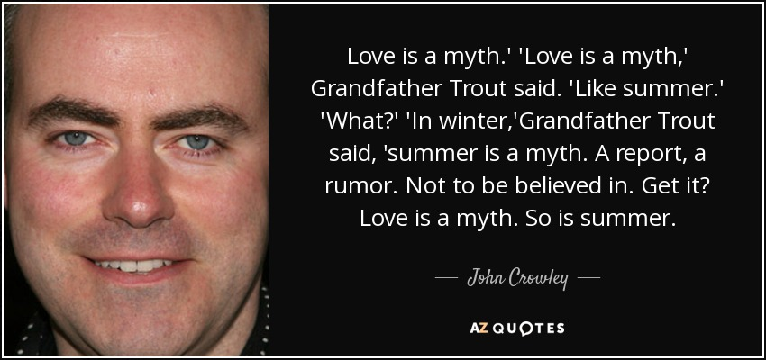 Love is a myth.' 'Love is a myth,' Grandfather Trout said. 'Like summer.' 'What?' 'In winter,'Grandfather Trout said, 'summer is a myth. A report, a rumor. Not to be believed in. Get it? Love is a myth. So is summer. - John Crowley