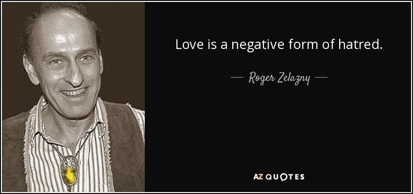 Love is a negative form of hatred. - Roger Zelazny