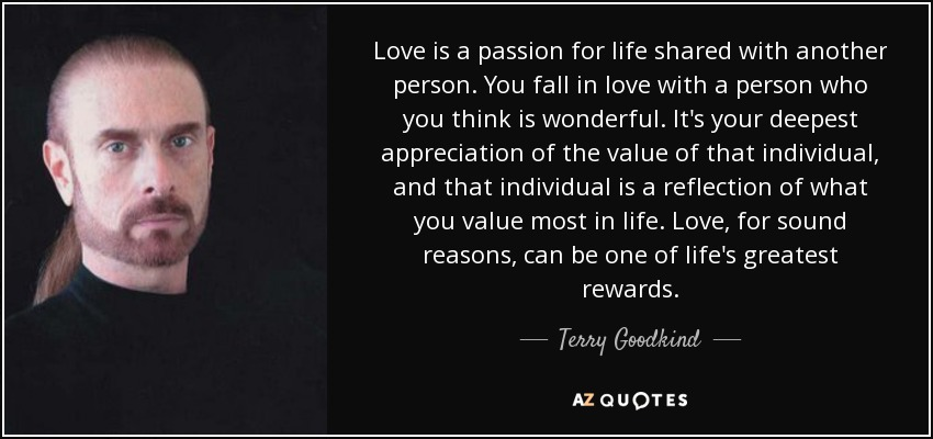 Love is a passion for life shared with another person. You fall in love with a person who you think is wonderful. It's your deepest appreciation of the value of that individual, and that individual is a reflection of what you value most in life. Love, for sound reasons, can be one of life's greatest rewards. - Terry Goodkind