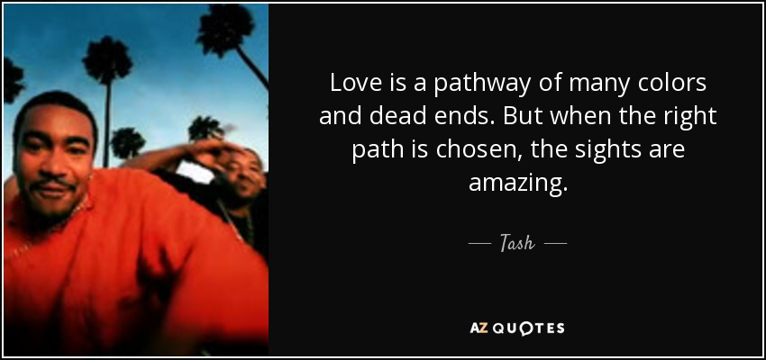 Love is a pathway of many colors and dead ends. But when the right path is chosen, the sights are amazing. - Tash