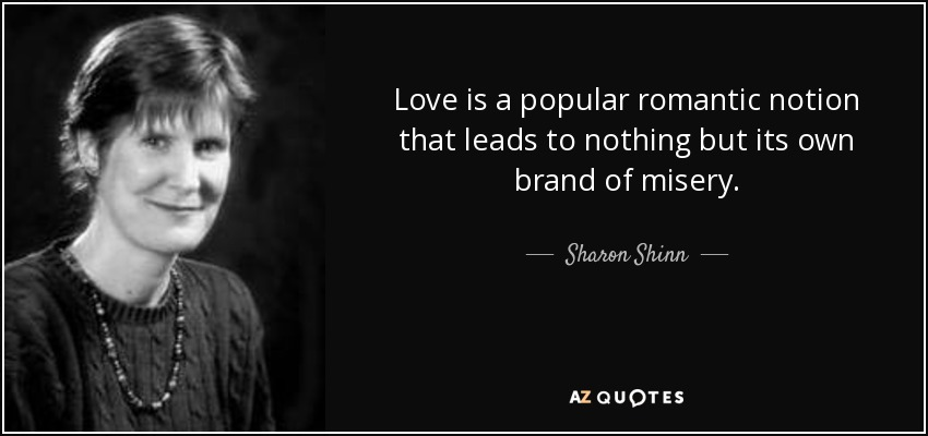 Love is a popular romantic notion that leads to nothing but its own brand of misery. - Sharon Shinn