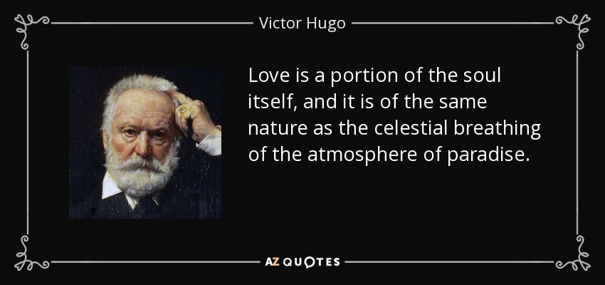Love is a portion of the soul itself, and it is of the same nature as the celestial breathing of the atmosphere of paradise. - Victor Hugo