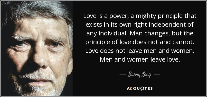 Love is a power, a mighty principle that exists in its own right independent of any individual. Man changes, but the principle of love does not and cannot. Love does not leave men and women. Men and women leave love. - Barry Long