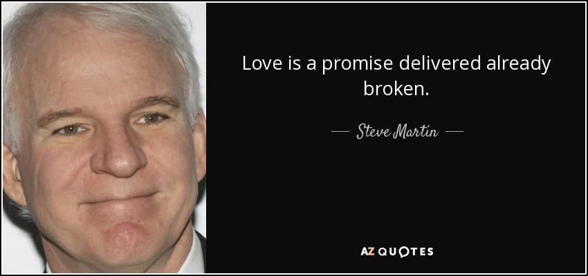 Love is a promise delivered already broken. - Steve Martin