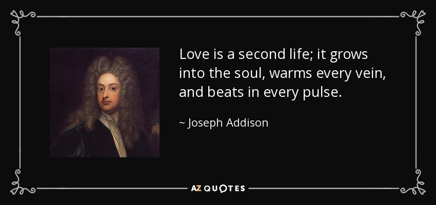 Love is a second life; it grows into the soul, warms every vein, and beats in every pulse. - Joseph Addison