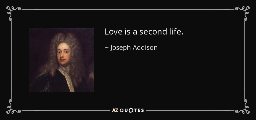 Love is a second life. - Joseph Addison
