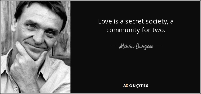 Love is a secret society, a community for two. - Melvin Burgess