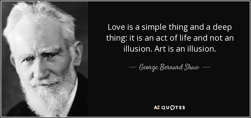 Love is a simple thing and a deep thing: it is an act of life and not an illusion. Art is an illusion. - George Bernard Shaw