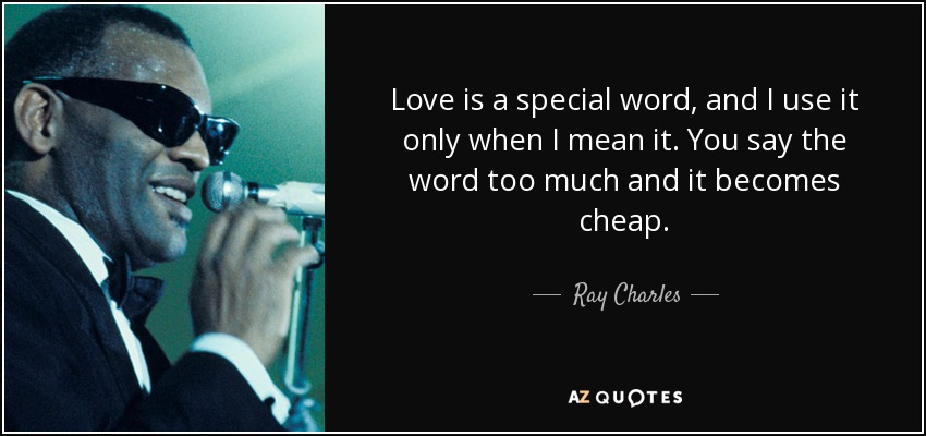 Love is a special word, and I use it only when I mean it. You say the word too much and it becomes cheap. - Ray Charles