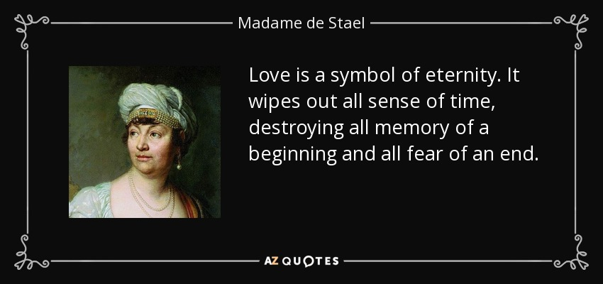 Love is a symbol of eternity. It wipes out all sense of time, destroying all memory of a beginning and all fear of an end. - Madame de Stael