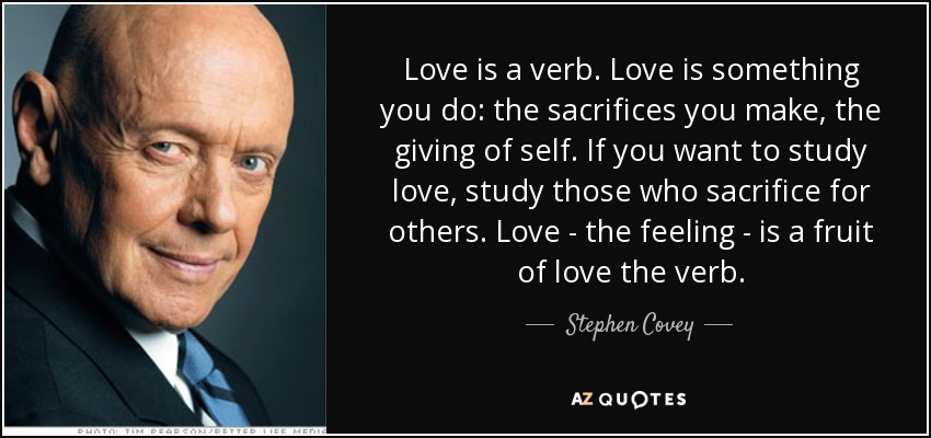 Stephen Covey Quote: Love Is A Verb. Love Is Something You