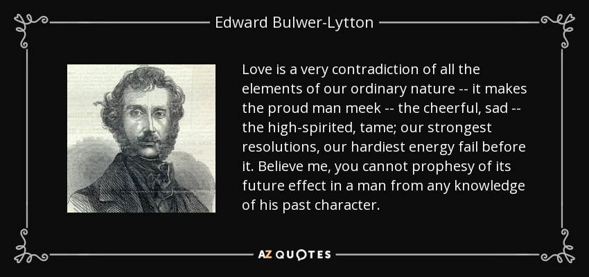 Love is a very contradiction of all the elements of our ordinary nature -- it makes the proud man meek -- the cheerful, sad -- the high-spirited, tame; our strongest resolutions, our hardiest energy fail before it. Believe me, you cannot prophesy of its future effect in a man from any knowledge of his past character. - Edward Bulwer-Lytton, 1st Baron Lytton