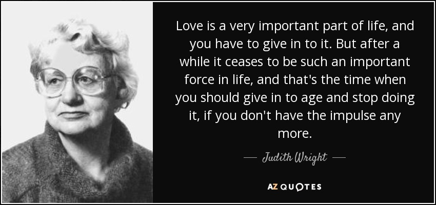 Love is a very important part of life, and you have to give in to it. But after a while it ceases to be such an important force in life, and that's the time when you should give in to age and stop doing it, if you don't have the impulse any more. - Judith Wright