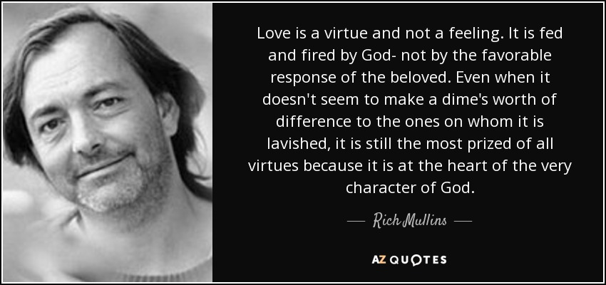 Love is a virtue and not a feeling. It is fed and fired by God- not by the favorable response of the beloved. Even when it doesn't seem to make a dime's worth of difference to the ones on whom it is lavished, it is still the most prized of all virtues because it is at the heart of the very character of God. - Rich Mullins